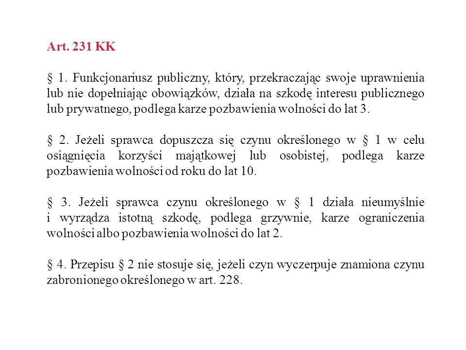 Art. 231 KK § 1. Funkcjonariusz publiczny, który, przekraczając swoje uprawnienia lub nie dopełniając obowiązków, działa na szkodę interesu publiczneg