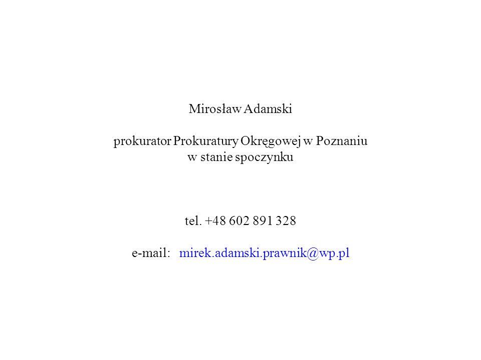 Mirosław Adamski prokurator Prokuratury Okręgowej w Poznaniu w stanie spoczynku tel. +48 602 891 328 e-mail: mirek.adamski.prawnik@wp.pl