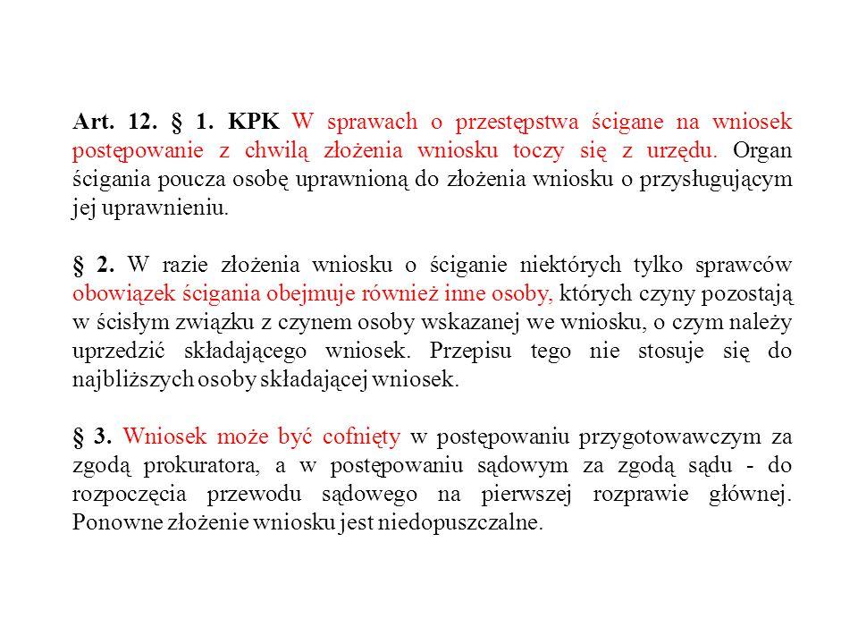 Art. 12. § 1. KPK W sprawach o przestępstwa ścigane na wniosek postępowanie z chwilą złożenia wniosku toczy się z urzędu. Organ ścigania poucza osobę