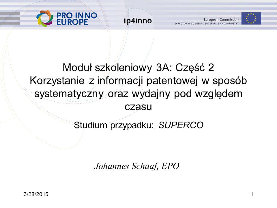 ip4inno 3/28/20151 Moduł szkoleniowy 3A: Część 2 Korzystanie z informacji patentowej w sposób systematyczny oraz wydajny pod względem czasu Studium przypadku: SUPERCO Johannes Schaaf, EPO