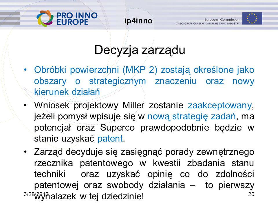 ip4inno 3/28/201520 Decyzja zarządu Obróbki powierzchni (MKP 2) zostają określone jako obszary o strategicznym znaczeniu oraz nowy kierunek działań Wniosek projektowy Miller zostanie zaakceptowany, jeżeli pomysł wpisuje się w nową strategię zadań, ma potencjał oraz Superco prawdopodobnie będzie w stanie uzyskać patent.