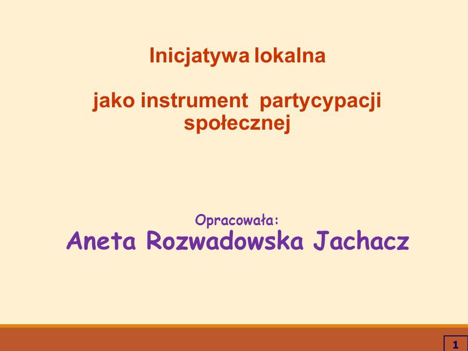 1 Inicjatywa lokalna jako instrument partycypacji społecznej Opracowała: Aneta Rozwadowska Jachacz