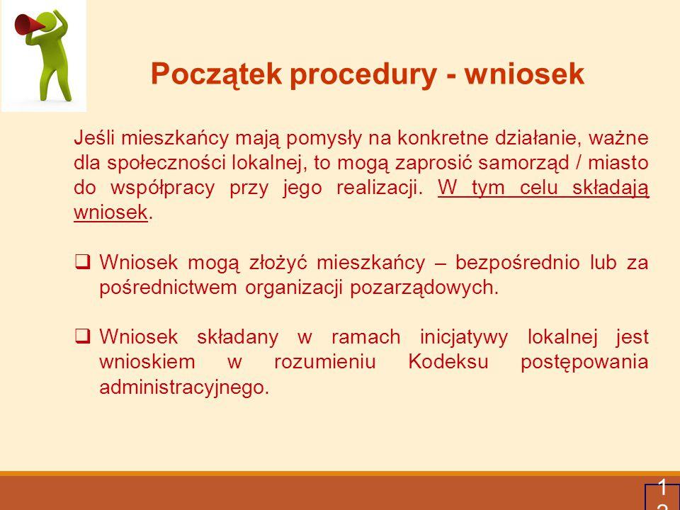 12 Początek procedury - wniosek Jeśli mieszkańcy mają pomysły na konkretne działanie, ważne dla społeczności lokalnej, to mogą zaprosić samorząd / mia