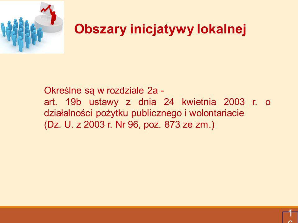 16 Obszary inicjatywy lokalnej Określne są w rozdziale 2a - art. 19b ustawy z dnia 24 kwietnia 2003 r. o działalności pożytku publicznego i wolontaria