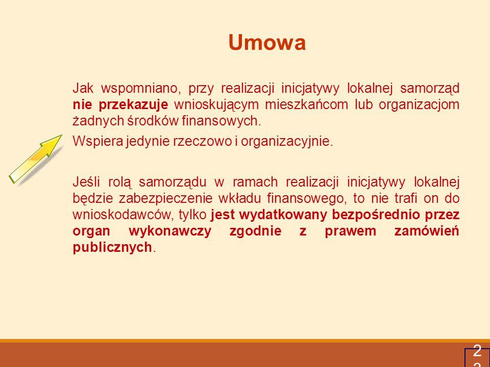 23 Umowa Jak wspomniano, przy realizacji inicjatywy lokalnej samorząd nie przekazuje wnioskującym mieszkańcom lub organizacjom żadnych środków finanso