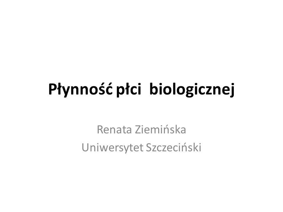 Płynność płci biologicznej Renata Ziemińska Uniwersytet Szczeciński