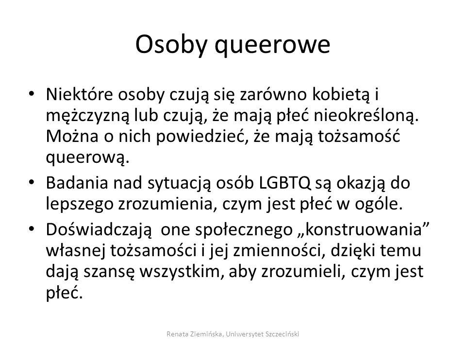 Osoby queerowe Niektóre osoby czują się zarówno kobietą i mężczyzną lub czują, że mają płeć nieokreśloną. Można o nich powiedzieć, że mają tożsamość q