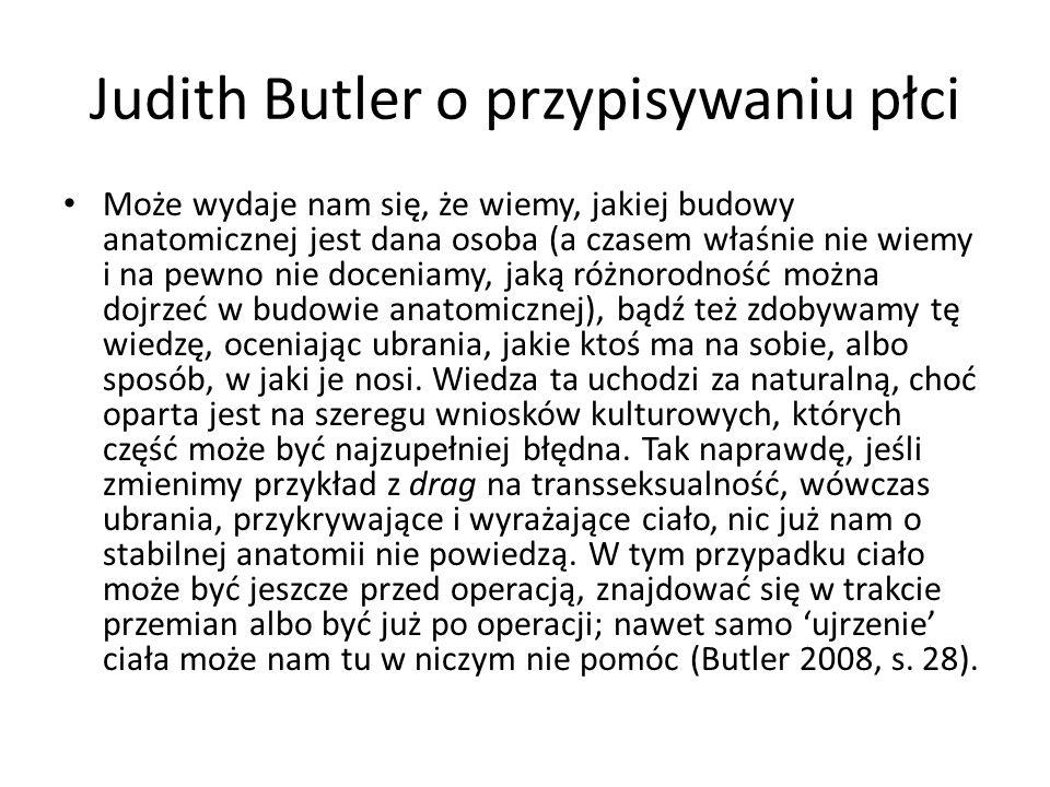 Judith Butler o przypisywaniu płci Może wydaje nam się, że wiemy, jakiej budowy anatomicznej jest dana osoba (a czasem właśnie nie wiemy i na pewno ni