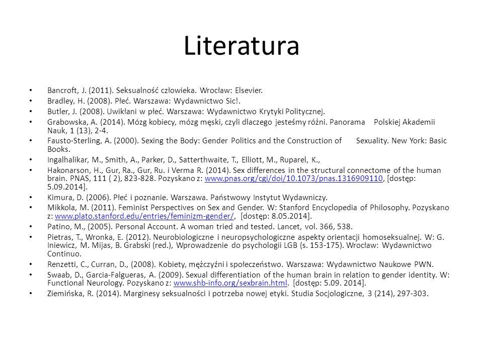 Literatura Bancroft, J. (2011). Seksualność człowieka. Wrocław: Elsevier. Bradley, H. (2008). Płeć. Warszawa: Wydawnictwo Sic!. Butler, J. (2008). Uwi