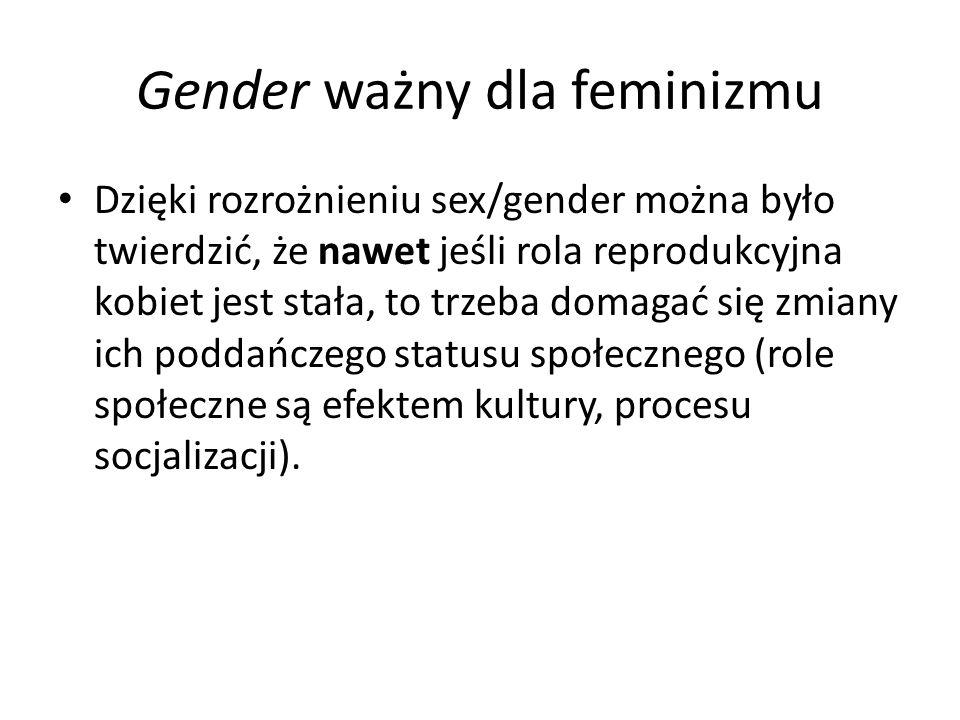 Gender ważny dla feminizmu Dzięki rozrożnieniu sex/gender można było twierdzić, że nawet jeśli rola reprodukcyjna kobiet jest stała, to trzeba domagać