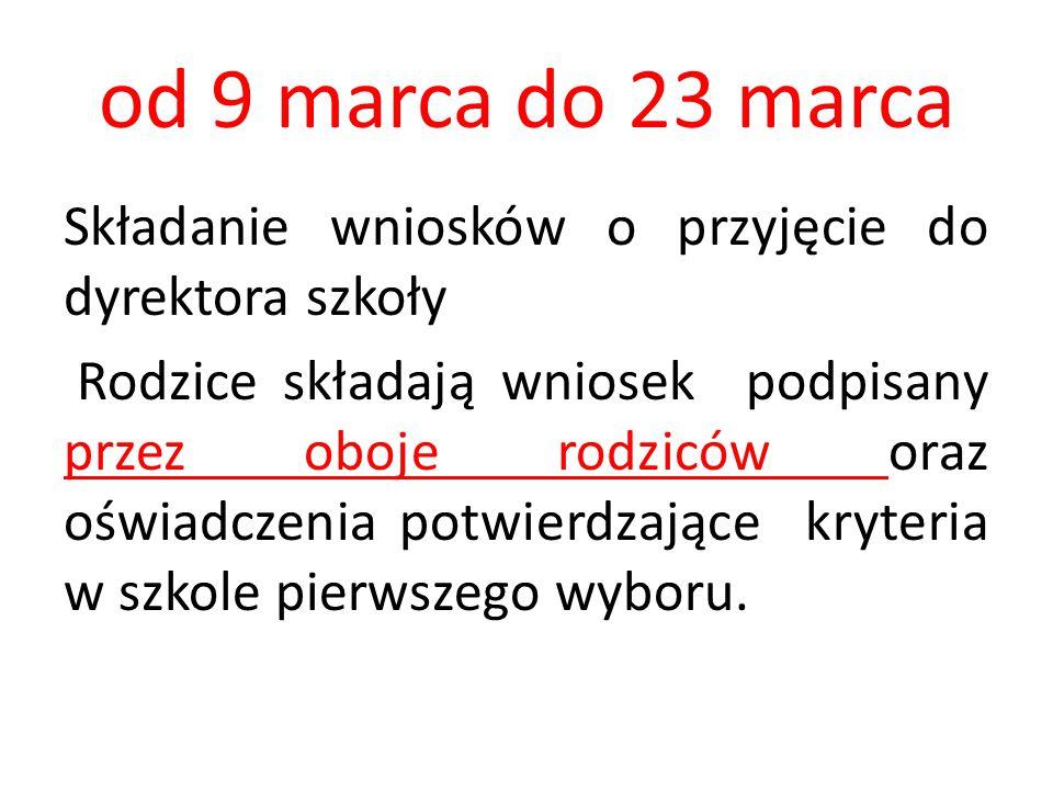 od 9 marca do 23 marca Składanie wniosków o przyjęcie do dyrektora szkoły Rodzice składają wniosek podpisany przez oboje rodziców oraz oświadczenia potwierdzające kryteria w szkole pierwszego wyboru.