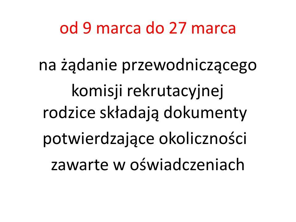od 9 marca do 27 marca na żądanie przewodniczącego komisji rekrutacyjnej rodzice składają dokumenty potwierdzające okoliczności zawarte w oświadczeniach