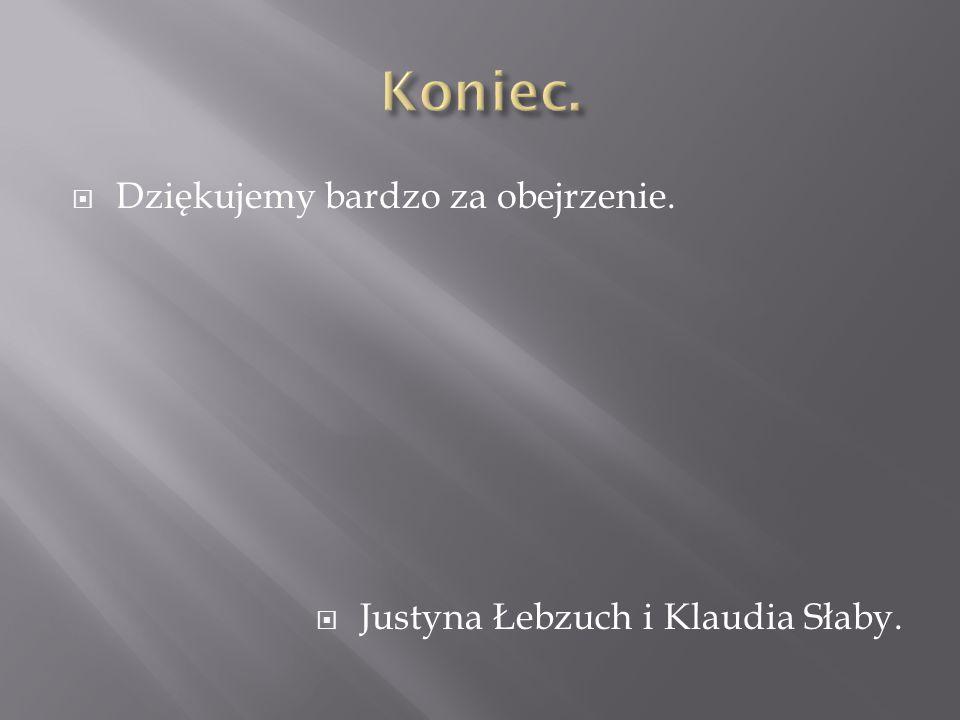 Dziękujemy bardzo za obejrzenie.  Justyna Łebzuch i Klaudia Słaby.