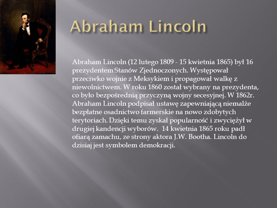 Abraham Lincoln (12 lutego 1809 - 15 kwietnia 1865) był 16 prezydentem Stanów Zjednoczonych. Występował przeciwko wojnie z Meksykiem i propagował walk