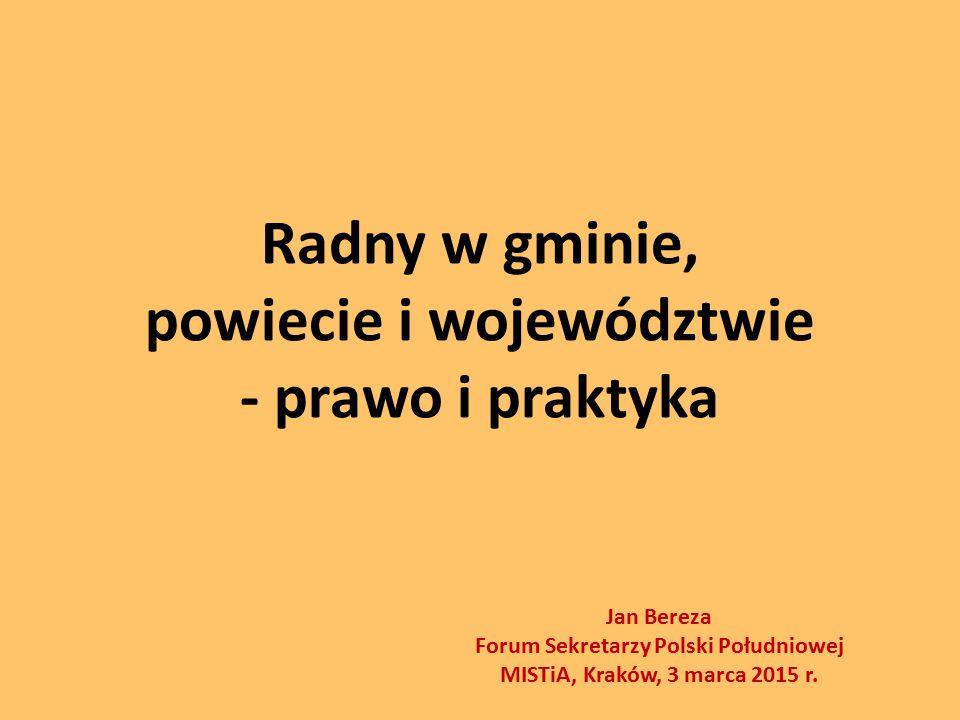 Radny w gminie, powiecie i województwie - prawo i praktyka Jan Bereza Forum Sekretarzy Polski Południowej MISTiA, Kraków, 3 marca 2015 r.
