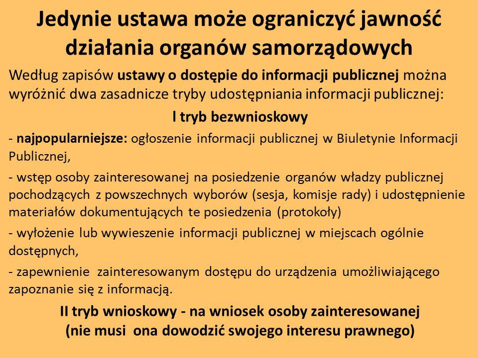 Jedynie ustawa może ograniczyć jawność działania organów samorządowych Według zapisów ustawy o dostępie do informacji publicznej można wyróżnić dwa zasadnicze tryby udostępniania informacji publicznej: l tryb bezwnioskowy - najpopularniejsze: ogłoszenie informacji publicznej w Biuletynie Informacji Publicznej, - wstęp osoby zainteresowanej na posiedzenie organów władzy publicznej pochodzących z powszechnych wyborów (sesja, komisje rady) i udostępnienie materiałów dokumentujących te posiedzenia (protokoły) - wyłożenie lub wywieszenie informacji publicznej w miejscach ogólnie dostępnych, - zapewnienie zainteresowanym dostępu do urządzenia umożliwiającego zapoznanie się z informacją.