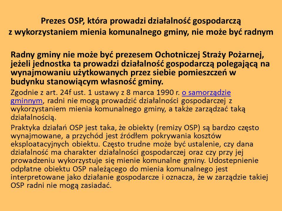 Prezes OSP, która prowadzi działalność gospodarczą z wykorzystaniem mienia komunalnego gminy, nie może być radnym Radny gminy nie może być prezesem Ochotniczej Straży Pożarnej, jeżeli jednostka ta prowadzi działalność gospodarczą polegającą na wynajmowaniu użytkowanych przez siebie pomieszczeń w budynku stanowiącym własność gminy.