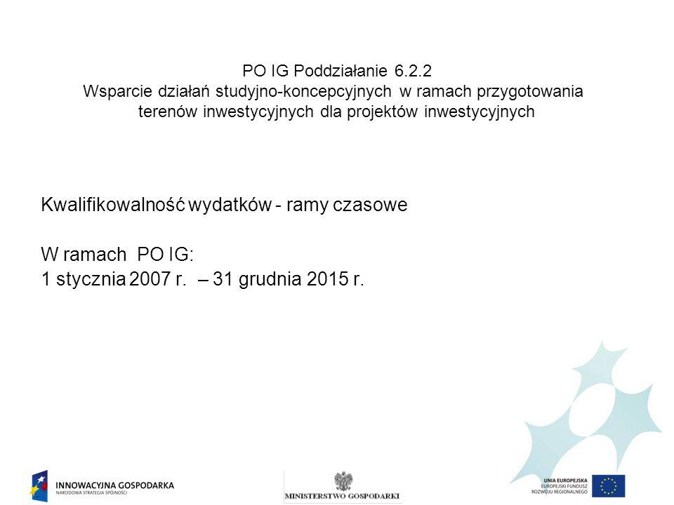 Kwalifikowalność wydatków - ramy czasowe W ramach PO IG: 1 stycznia 2007 r. – 31 grudnia 2015 r. PO IG Poddziałanie 6.2.2 Wsparcie działań studyjno-ko