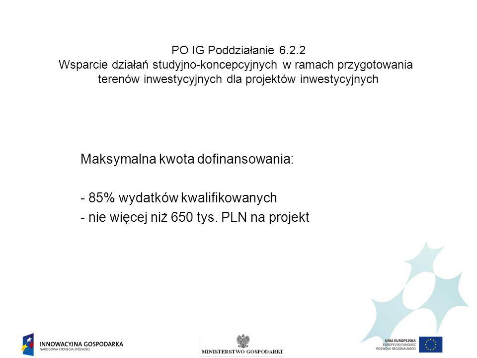 PO IG Poddziałanie 6.2.2 Wsparcie działań studyjno-koncepcyjnych w ramach przygotowania terenów inwestycyjnych dla projektów inwestycyjnych Maksymalna kwota dofinansowania: - 85% wydatków kwalifikowanych - nie więcej niż 650 tys.