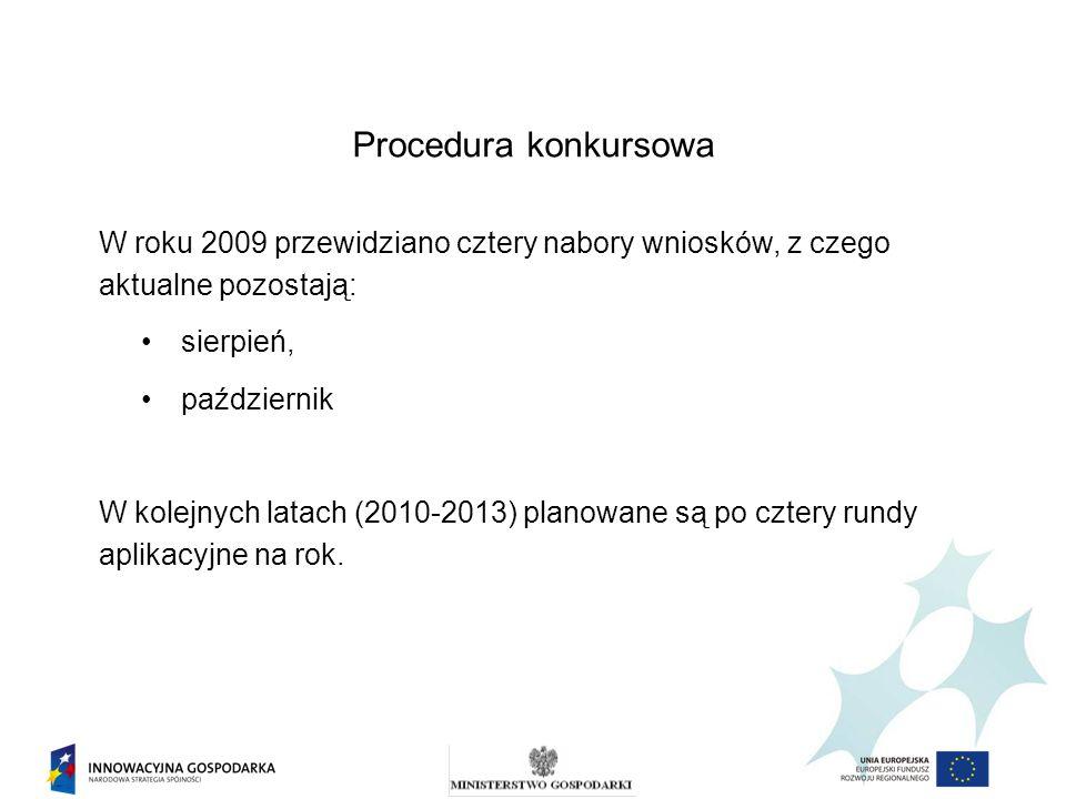 Procedura konkursowa W roku 2009 przewidziano cztery nabory wniosków, z czego aktualne pozostają: sierpień, październik W kolejnych latach (2010-2013) planowane są po cztery rundy aplikacyjne na rok.