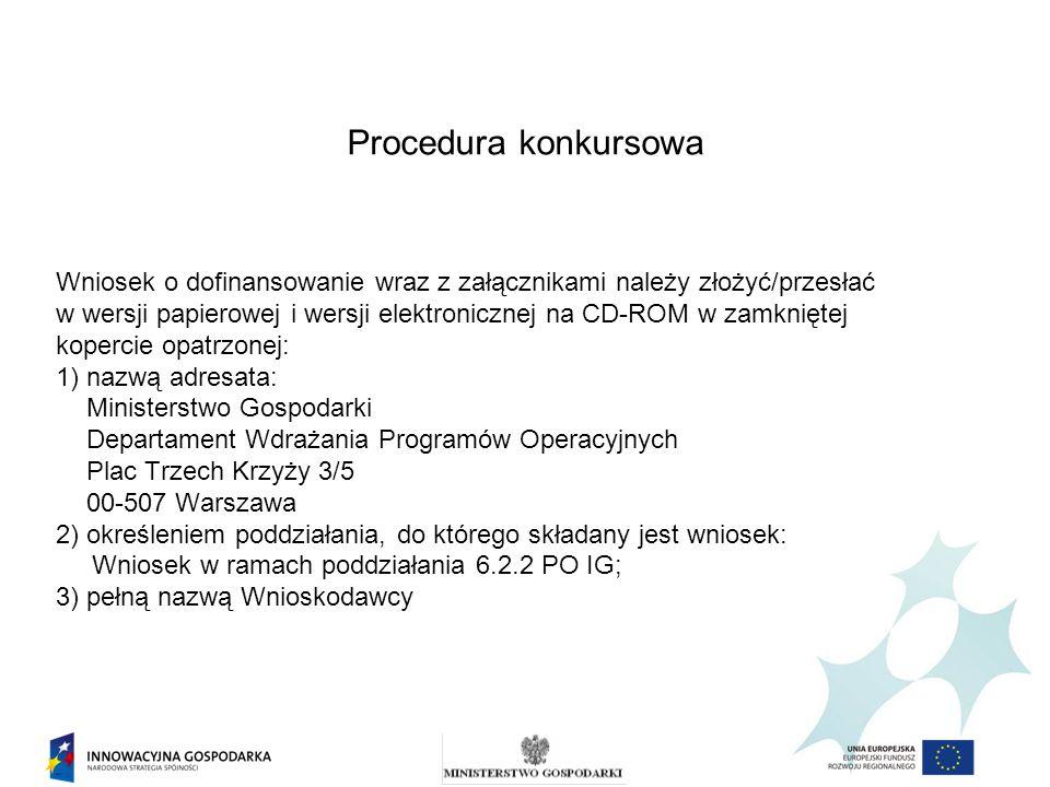 Procedura konkursowa Wniosek o dofinansowanie wraz z załącznikami należy złożyć/przesłać w wersji papierowej i wersji elektronicznej na CD-ROM w zamkniętej kopercie opatrzonej: 1) nazwą adresata: Ministerstwo Gospodarki Departament Wdrażania Programów Operacyjnych Plac Trzech Krzyży 3/5 00-507 Warszawa 2) określeniem poddziałania, do którego składany jest wniosek: Wniosek w ramach poddziałania 6.2.2 PO IG; 3) pełną nazwą Wnioskodawcy