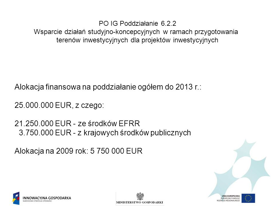 PO IG Poddziałanie 6.2.2 Wsparcie działań studyjno-koncepcyjnych w ramach przygotowania terenów inwestycyjnych dla projektów inwestycyjnych Alokacja finansowa na poddziałanie ogółem do 2013 r.: 25.000.000 EUR, z czego: 21.250.000 EUR - ze środków EFRR 3.750.000 EUR - z krajowych środków publicznych Alokacja na 2009 rok: 5 750 000 EUR