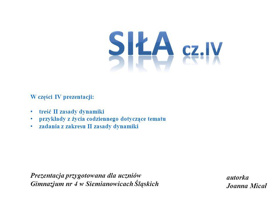 autorka Joanna Micał Prezentacja przygotowana dla uczniów Gimnazjum nr 4 w Siemianowicach Śląskich W części IV prezentacji: treść II zasady dynamiki p