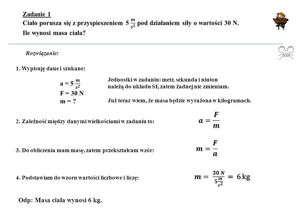 Rozwiązanie: 1. Wypisuję dane i szukane: Jednostki w zadaniu: metr, sekunda i niuton należą do układu SI, zatem żadnej nie zmieniam. Już teraz wiem, ż