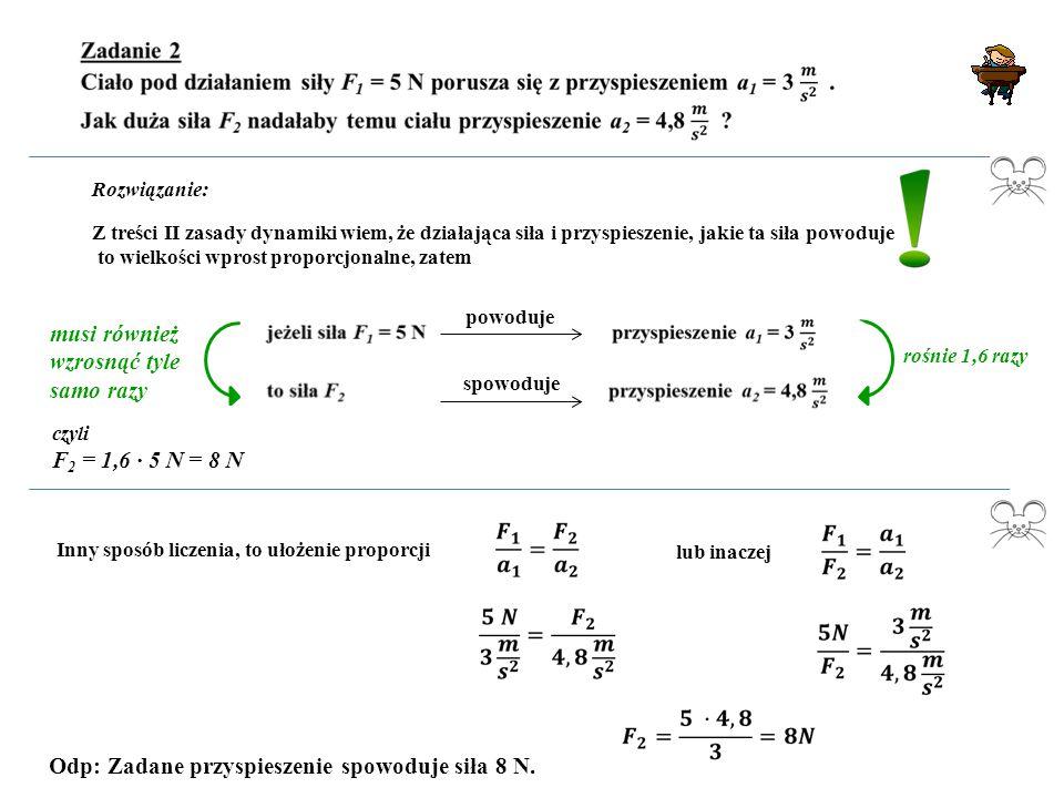 Rozwiązanie: Z treści II zasady dynamiki wiem, że działająca siła i przyspieszenie, jakie ta siła powoduje to wielkości wprost proporcjonalne, zatem p