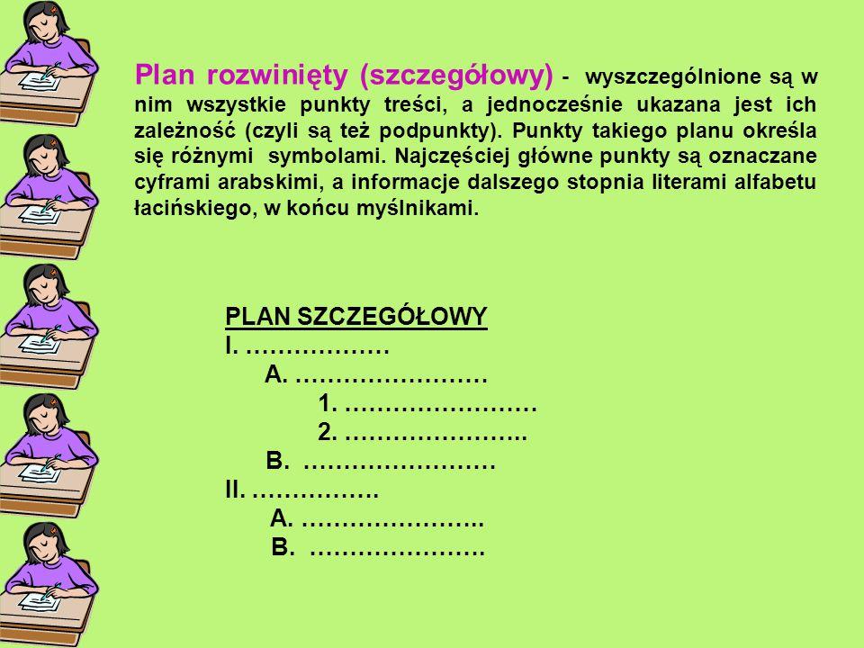 Plan rozwinięty (szczegółowy) - wyszczególnione są w nim wszystkie punkty treści, a jednocześnie ukazana jest ich zależność (czyli są też podpunkty).