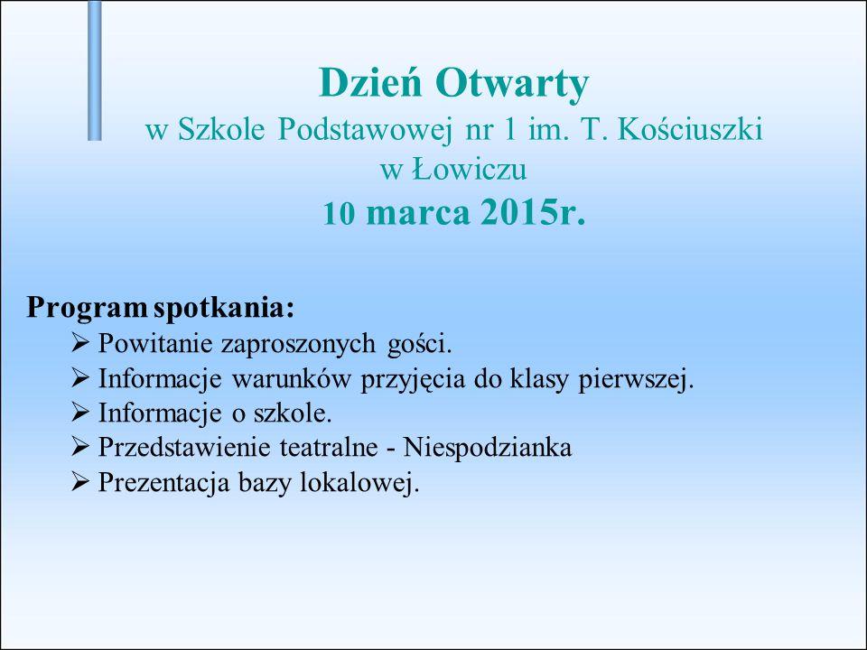 Dzień Otwarty w Szkole Podstawowej nr 1 im. T. Kościuszki w Łowiczu 10 marca 2015r. Program spotkania:  Powitanie zaproszonych gości.  Informacje wa