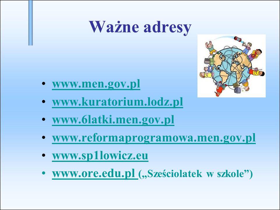 """Ważne adresy www.men.gov.pl www.kuratorium.lodz.pl www.6latki.men.gov.pl www.reformaprogramowa.men.gov.pl www.sp1lowicz.eu www.ore.edu.pl (""""Sześciolatek w szkole )www.ore.edu.pl"""