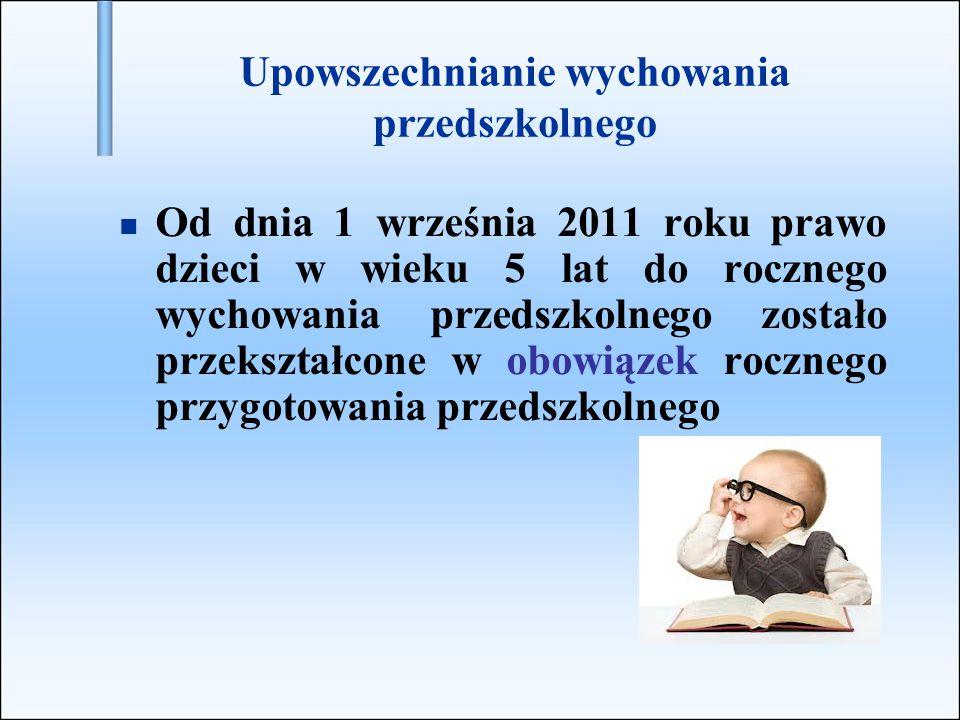 Upowszechnianie wychowania przedszkolnego Od dnia 1 września 2011 roku prawo dzieci w wieku 5 lat do rocznego wychowania przedszkolnego zostało przeks