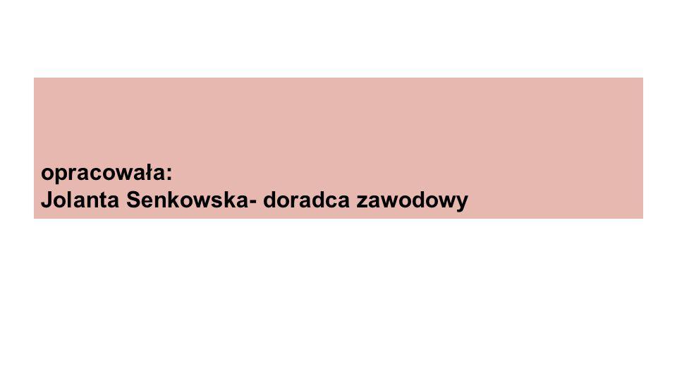 opracowała: Jolanta Senkowska- doradca zawodowy