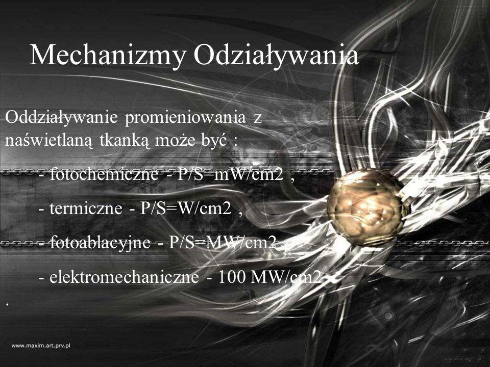 Mechanizmy Odziaływania Oddziaływanie promieniowania z naświetlaną tkanką może być : - fotochemiczne - P/S=mW/cm2, - termiczne - P/S=W/cm2, - fotoabla