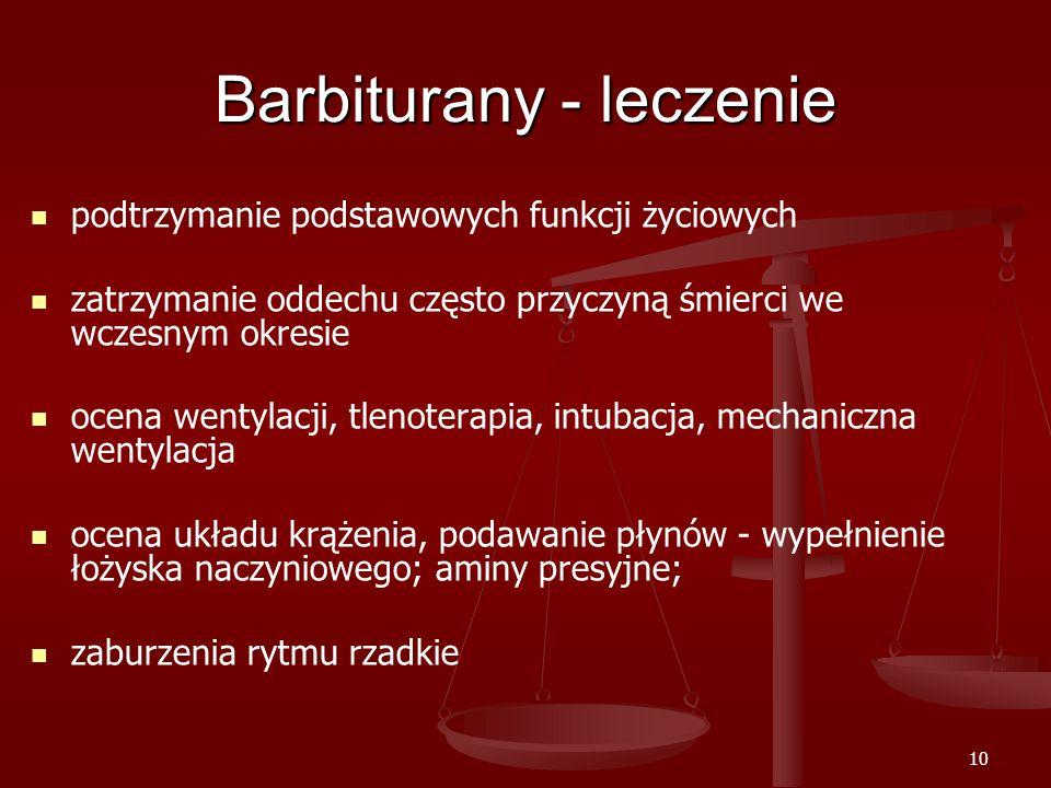 10 Barbiturany - leczenie podtrzymanie podstawowych funkcji życiowych zatrzymanie oddechu często przyczyną śmierci we wczesnym okresie ocena wentylacji, tlenoterapia, intubacja, mechaniczna wentylacja ocena układu krążenia, podawanie płynów - wypełnienie łożyska naczyniowego; aminy presyjne; zaburzenia rytmu rzadkie