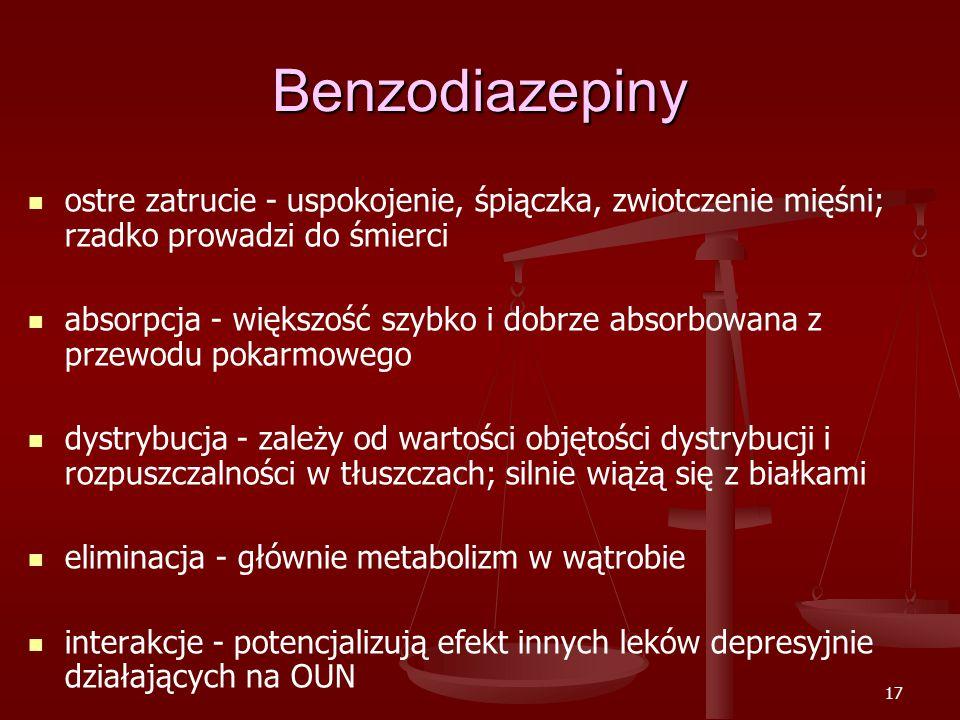 17 Benzodiazepiny ostre zatrucie - uspokojenie, śpiączka, zwiotczenie mięśni; rzadko prowadzi do śmierci absorpcja - większość szybko i dobrze absorbowana z przewodu pokarmowego dystrybucja - zależy od wartości objętości dystrybucji i rozpuszczalności w tłuszczach; silnie wiążą się z białkami eliminacja - głównie metabolizm w wątrobie interakcje - potencjalizują efekt innych leków depresyjnie działających na OUN