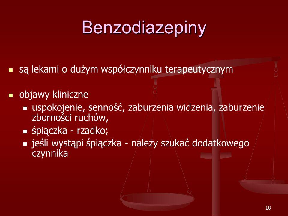 18 Benzodiazepiny są lekami o dużym współczynniku terapeutycznym objawy kliniczne uspokojenie, senność, zaburzenia widzenia, zaburzenie zborności ruchów, śpiączka - rzadko; jeśli wystąpi śpiączka - należy szukać dodatkowego czynnika