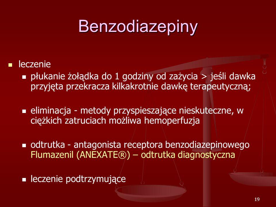 19 Benzodiazepiny leczenie płukanie żołądka do 1 godziny od zażycia > jeśli dawka przyjęta przekracza kilkakrotnie dawkę terapeutyczną; eliminacja - metody przyspieszające nieskuteczne, w ciężkich zatruciach możliwa hemoperfuzja odtrutka - antagonista receptora benzodiazepinowego Flumazenil (ANEXATE®) – odtrutka diagnostyczna leczenie podtrzymujące