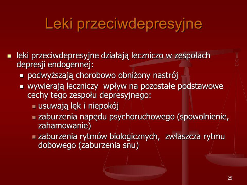 25 Leki przeciwdepresyjne leki przeciwdepresyjne działają leczniczo w zespołach depresji endogennej: leki przeciwdepresyjne działają leczniczo w zespołach depresji endogennej: podwyższają chorobowo obniżony nastrój podwyższają chorobowo obniżony nastrój wywierają leczniczy wpływ na pozostałe podstawowe cechy tego zespołu depresyjnego: wywierają leczniczy wpływ na pozostałe podstawowe cechy tego zespołu depresyjnego: usuwają lęk i niepokój usuwają lęk i niepokój zaburzenia napędu psychoruchowego (spowolnienie, zahamowanie) zaburzenia napędu psychoruchowego (spowolnienie, zahamowanie) zaburzenia rytmów biologicznych, zwłaszcza rytmu dobowego (zaburzenia snu) zaburzenia rytmów biologicznych, zwłaszcza rytmu dobowego (zaburzenia snu)