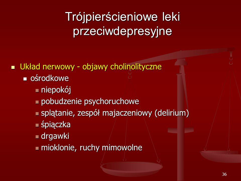 36 Trójpierścieniowe leki przeciwdepresyjne Układ nerwowy - objawy cholinolityczne Układ nerwowy - objawy cholinolityczne ośrodkowe ośrodkowe niepokój niepokój pobudzenie psychoruchowe pobudzenie psychoruchowe splątanie, zespół majaczeniowy (delirium) splątanie, zespół majaczeniowy (delirium) śpiączka śpiączka drgawki drgawki mioklonie, ruchy mimowolne mioklonie, ruchy mimowolne