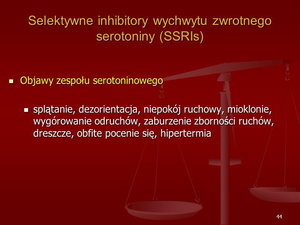 44 Selektywne inhibitory wychwytu zwrotnego serotoniny (SSRIs) Objawy zespołu serotoninowego Objawy zespołu serotoninowego splątanie, dezorientacja, niepokój ruchowy, mioklonie, wygórowanie odruchów, zaburzenie zborności ruchów, dreszcze, obfite pocenie się, hipertermia splątanie, dezorientacja, niepokój ruchowy, mioklonie, wygórowanie odruchów, zaburzenie zborności ruchów, dreszcze, obfite pocenie się, hipertermia