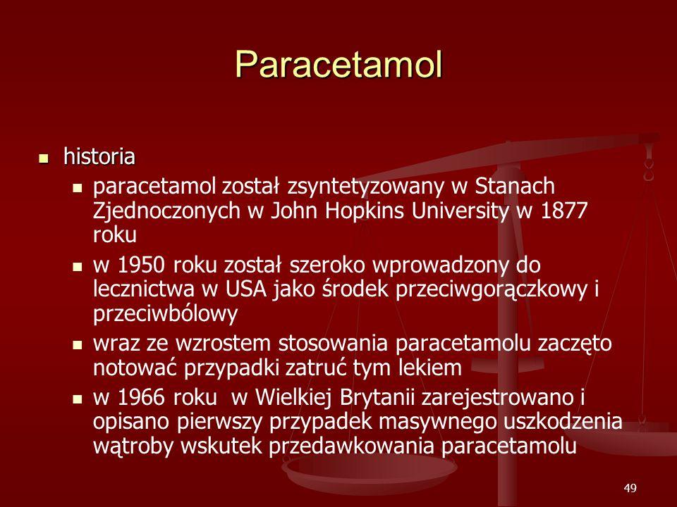 49 Paracetamol historia historia paracetamol został zsyntetyzowany w Stanach Zjednoczonych w John Hopkins University w 1877 roku w 1950 roku został szeroko wprowadzony do lecznictwa w USA jako środek przeciwgorączkowy i przeciwbólowy wraz ze wzrostem stosowania paracetamolu zaczęto notować przypadki zatruć tym lekiem w 1966 roku w Wielkiej Brytanii zarejestrowano i opisano pierwszy przypadek masywnego uszkodzenia wątroby wskutek przedawkowania paracetamolu