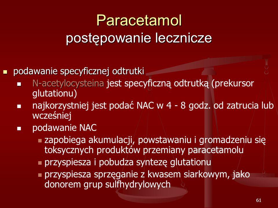 61 Paracetamol postępowanie lecznicze podawanie specyficznej odtrutki podawanie specyficznej odtrutki N-acetylocysteina N-acetylocysteina jest specyficzną odtrutką (prekursor glutationu) najkorzystniej jest podać NAC w 4 - 8 godz.
