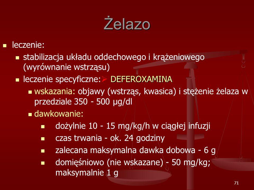 71 Żelazo leczenie: stabilizacja układu oddechowego i krążeniowego (wyrównanie wstrząsu) DEFEROXAMINA leczenie specyficzne:  DEFEROXAMINA wskazania: objawy (wstrząs, kwasica) i stężenie żelaza w przedziale 350 - 500 μg/dl dawkowanie: dożylnie 10 - 15 mg/kg/h w ciągłej infuzji czas trwania - ok.