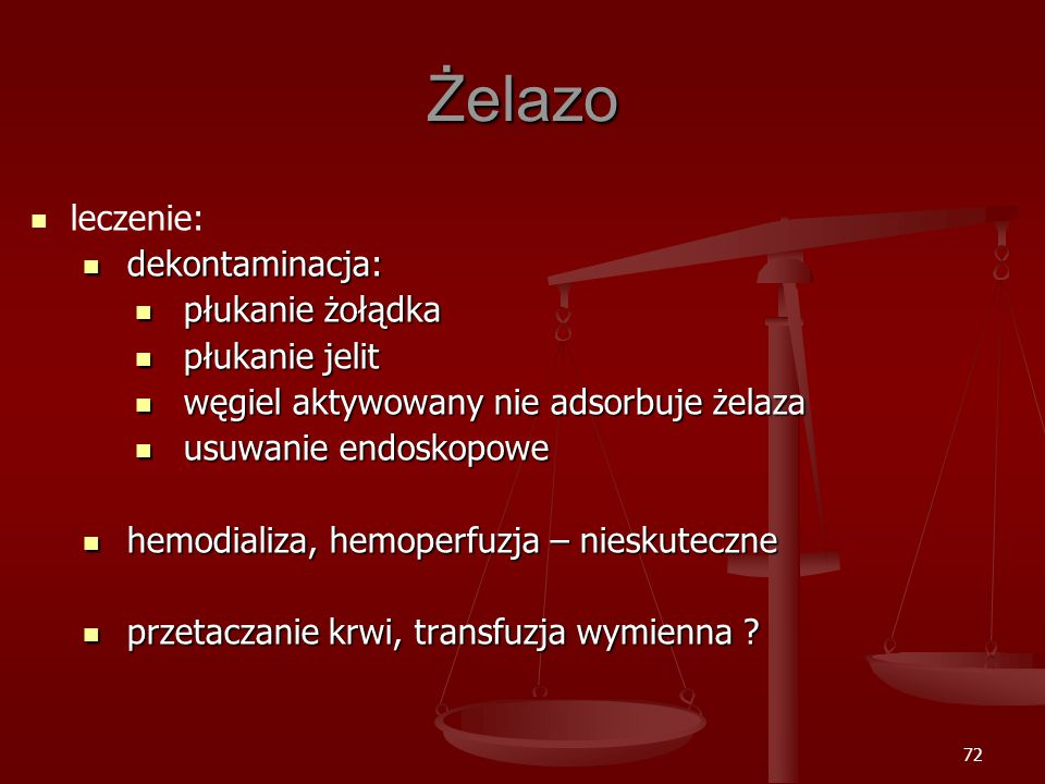 72 Żelazo leczenie: dekontaminacja: dekontaminacja: płukanie żołądka płukanie żołądka płukanie jelit płukanie jelit węgiel aktywowany nie adsorbuje żelaza węgiel aktywowany nie adsorbuje żelaza usuwanie endoskopowe usuwanie endoskopowe hemodializa, hemoperfuzja – nieskuteczne hemodializa, hemoperfuzja – nieskuteczne przetaczanie krwi, transfuzja wymienna .