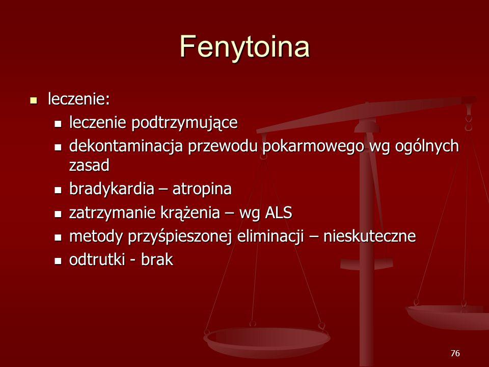 76 Fenytoina leczenie: leczenie: leczenie podtrzymujące leczenie podtrzymujące dekontaminacja przewodu pokarmowego wg ogólnych zasad dekontaminacja przewodu pokarmowego wg ogólnych zasad bradykardia – atropina bradykardia – atropina zatrzymanie krążenia – wg ALS zatrzymanie krążenia – wg ALS metody przyśpieszonej eliminacji – nieskuteczne metody przyśpieszonej eliminacji – nieskuteczne odtrutki - brak odtrutki - brak