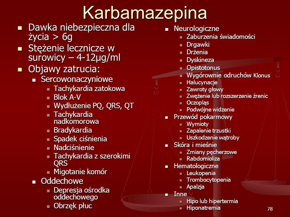78Karbamazepina Dawka niebezpieczna dla życia > 6g Dawka niebezpieczna dla życia > 6g Stężenie lecznicze w surowicy – 4-12μg/ml Stężenie lecznicze w surowicy – 4-12μg/ml Objawy zatrucia: Objawy zatrucia: Sercowonaczyniowe Sercowonaczyniowe Tachykardia zatokowa Tachykardia zatokowa Blok A-V Blok A-V Wydłużenie PQ, QRS, QT Wydłużenie PQ, QRS, QT Tachykardia nadkomorowa Tachykardia nadkomorowa Bradykardia Bradykardia Spadek ciśnienia Spadek ciśnienia Nadciśnienie Nadciśnienie Tachykardia z szerokimi QRS Tachykardia z szerokimi QRS Migotanie komór Migotanie komór Oddechowe Oddechowe Depresja ośrodka oddechowego Depresja ośrodka oddechowego Obrzęk płuc Obrzęk płuc Neurologiczne Zaburzenia świadomości Drgawki Drżenia Dyskineza Opistotonus Wygórownie odruchów Klonus Halucynacje Zawroty głowy Zwężenie lub rozszerzenie źrenic Oczopląs Podwójne widzenie Przewód pokarmowy Wymioty Zapalenie trzustki Uszkodzenie wątroby Skóra i mieśnie Zmiany pęcherzowe Rabdomioliza Hematologiczne Leukopenia Trombocytopenia Apalzja Inne Hipo lub hipertermia Hiponatremia