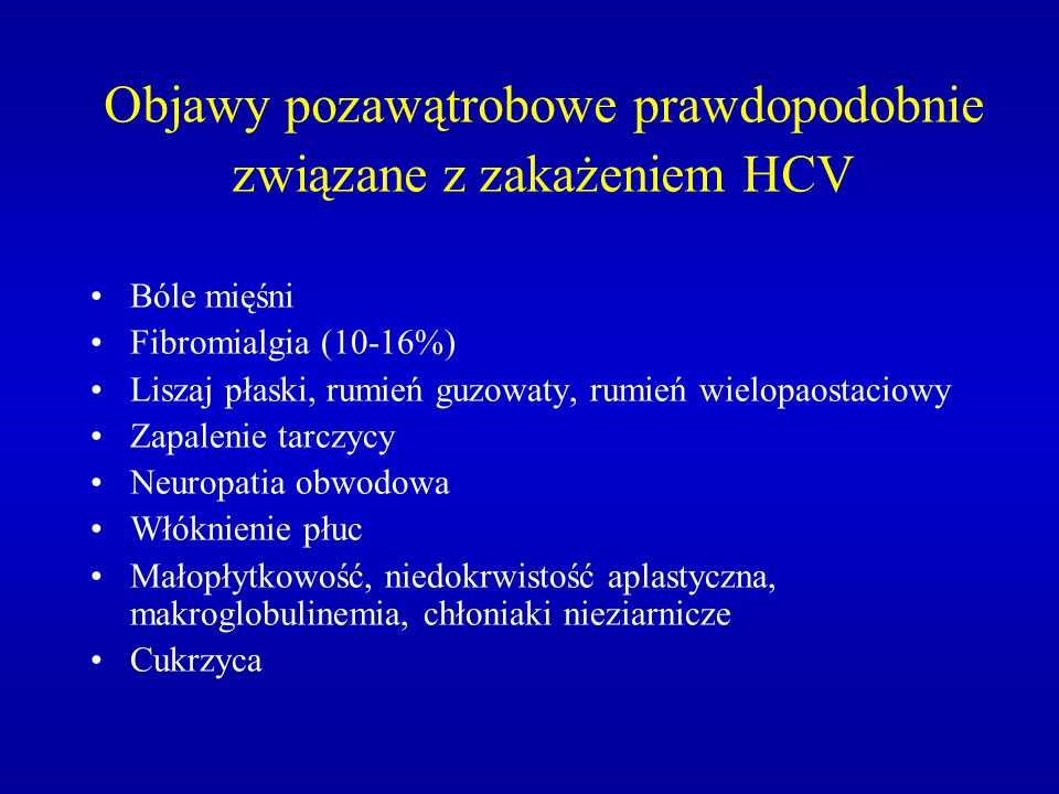 Objawy pozawątrobowe prawdopodobnie związane z zakażeniem HCV Bóle mięśni Fibromialgia (10-16%) Liszaj płaski, rumień guzowaty, rumień wielopaostaciow