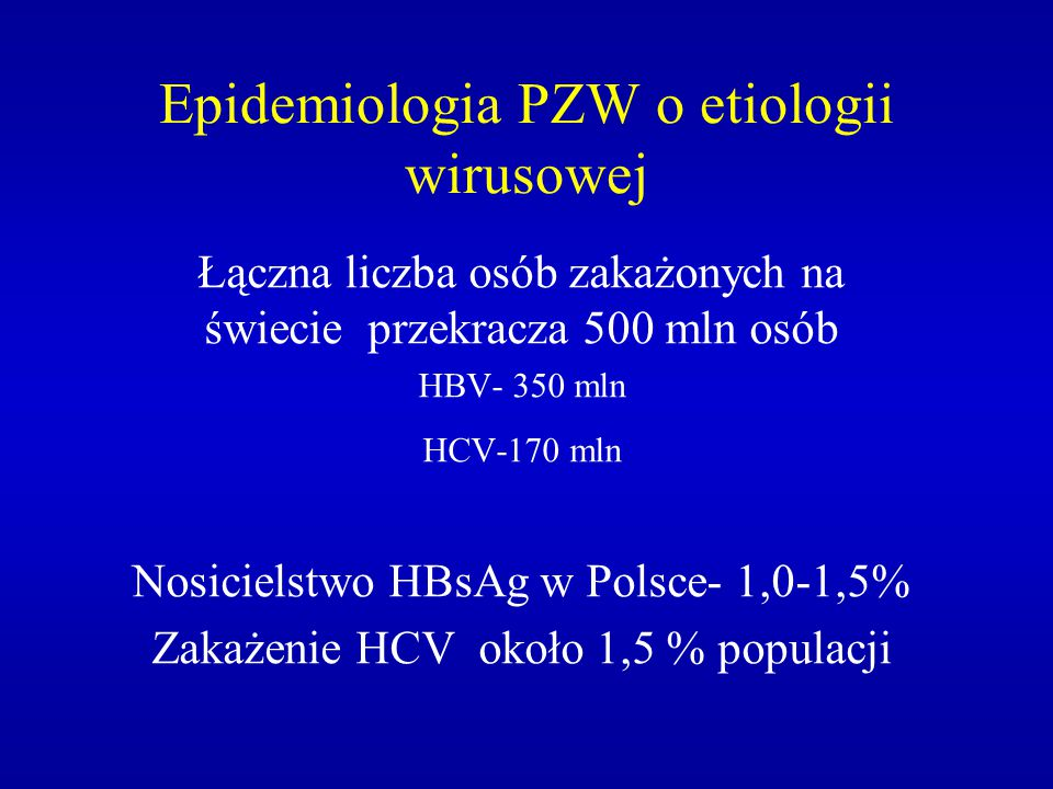 Epidemiologia PZW o etiologii wirusowej Łączna liczba osób zakażonych na świecie przekracza 500 mln osób HBV- 350 mln HCV-170 mln Nosicielstwo HBsAg w